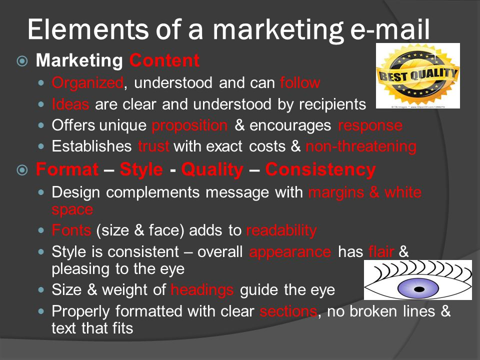 Elements of a marketing   Marketing Content Organized, understood and can follow Ideas are clear and understood by recipients Offers unique proposition & encourages response Establishes trust with exact costs & non-threatening  Format – Style - Quality – Consistency Design complements message with margins & white space Fonts (size & face) adds to readability Style is consistent – overall appearance has flair & pleasing to the eye Size & weight of headings guide the eye Properly formatted with clear sections, no broken lines & text that fits