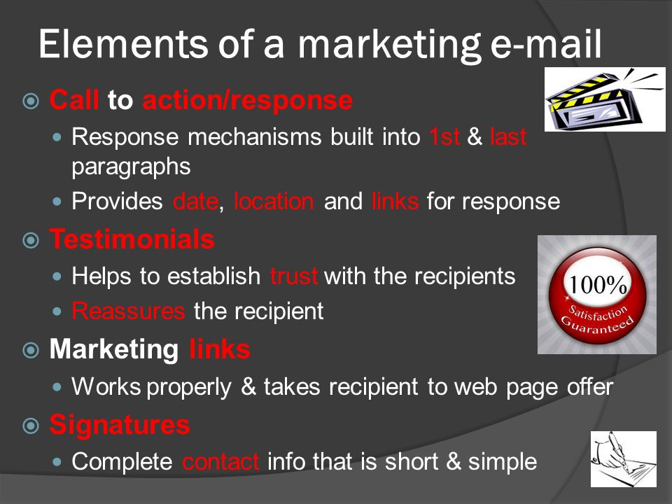 Elements of a marketing   Call to action/response Response mechanisms built into 1st & last paragraphs Provides date, location and links for response  Testimonials Helps to establish trust with the recipients Reassures the recipient  Marketing links Works properly & takes recipient to web page offer  Signatures Complete contact info that is short & simple