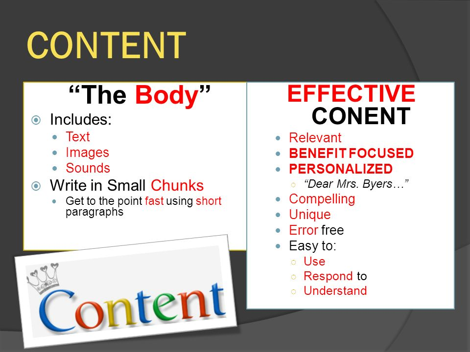 CONTENT The Body  Includes: Text Images Sounds  Write in Small Chunks Get to the point fast using short paragraphs EFFECTIVE CONENT Relevant BENEFIT FOCUSED PERSONALIZED ○ Dear Mrs.