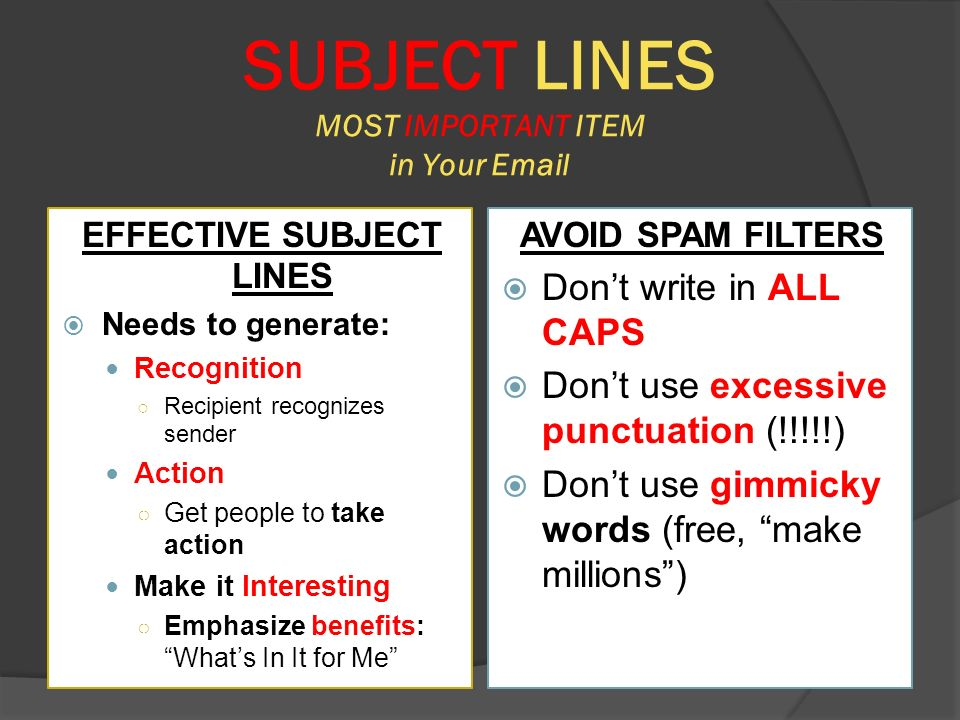 SUBJECT LINES MOST IMPORTANT ITEM in Your  EFFECTIVE SUBJECT LINES  Needs to generate: Recognition ○ Recipient recognizes sender Action ○ Get people to take action Make it Interesting ○ Emphasize benefits: What's In It for Me AVOID SPAM FILTERS  Don't write in ALL CAPS  Don't use excessive punctuation (!!!!!)  Don't use gimmicky words (free, make millions )