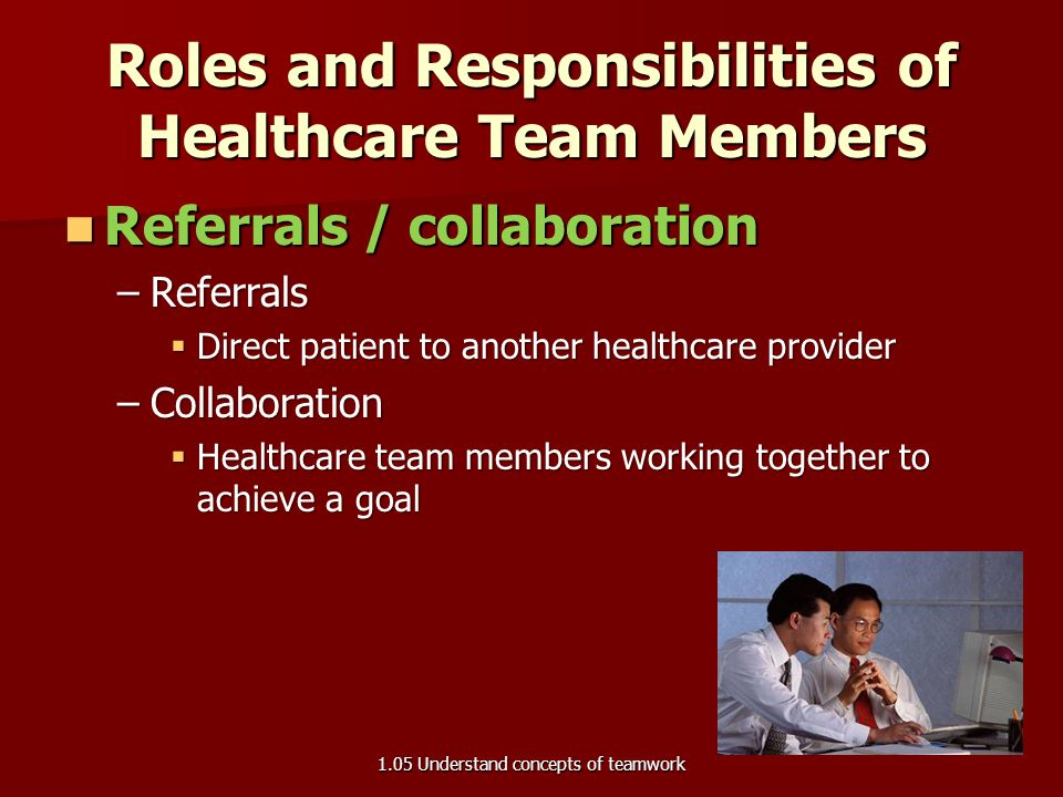Roles and Responsibilities of Healthcare Team Members Education / advocacy Education / advocacy –Education  Provide information or training to the pa