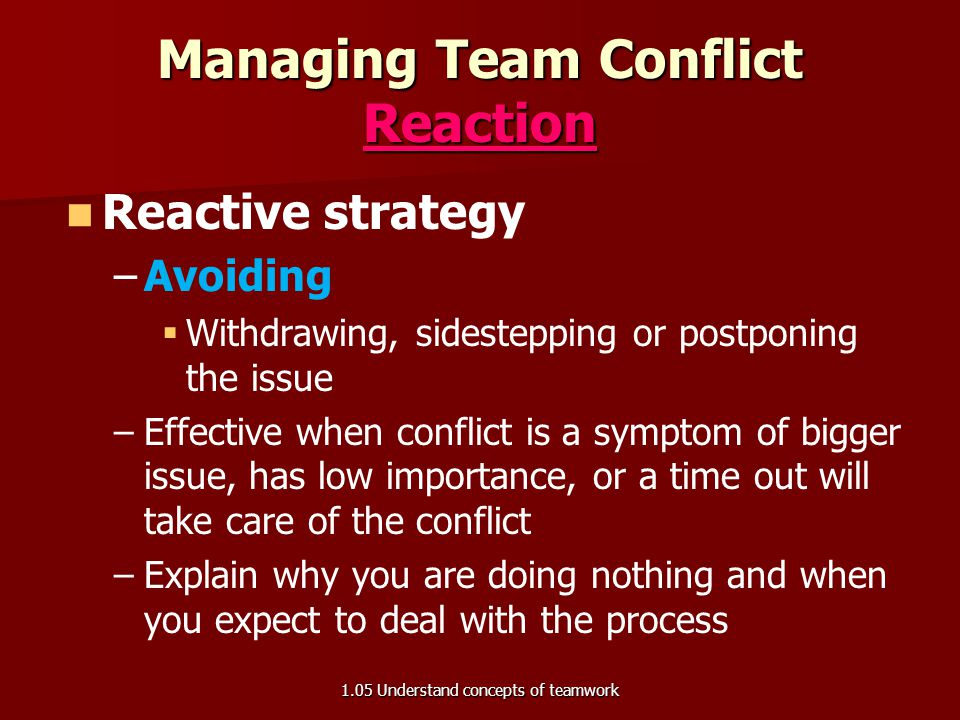 Managing Team Conflict Reaction Reactive strategy – –Accommodation   Sacrificing self concerns to yield to another person – –Used when one person is