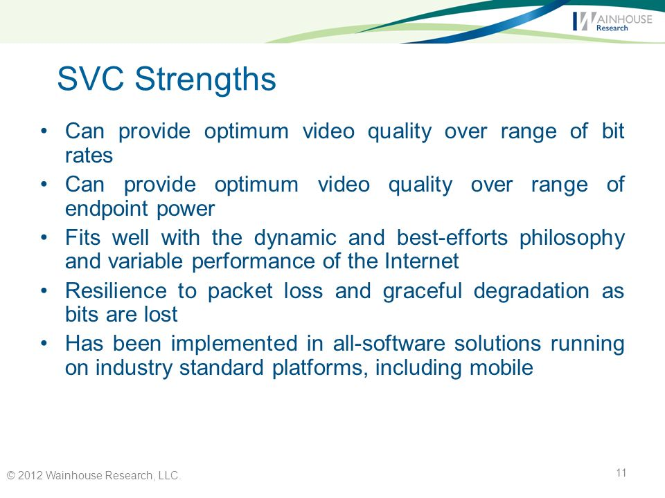 SVC Strengths Can provide optimum video quality over range of bit rates Can provide optimum video quality over range of endpoint power Fits well with the dynamic and best-efforts philosophy and variable performance of the Internet Resilience to packet loss and graceful degradation as bits are lost Has been implemented in all-software solutions running on industry standard platforms, including mobile © 2012 Wainhouse Research, LLC.