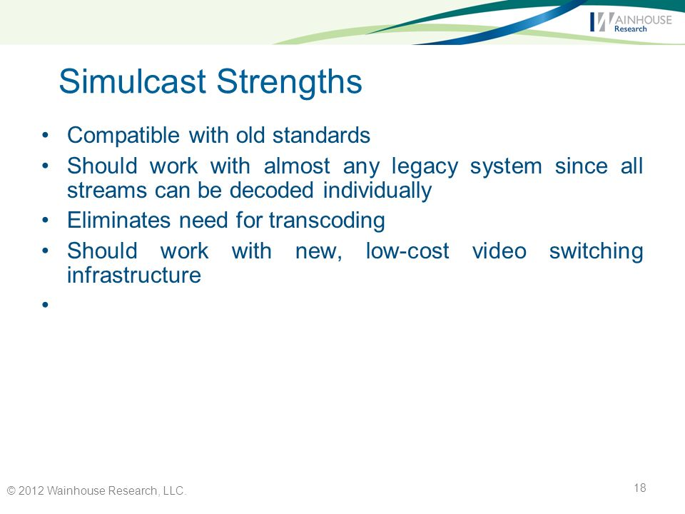 Simulcast Strengths Compatible with old standards Should work with almost any legacy system since all streams can be decoded individually Eliminates need for transcoding Should work with new, low-cost video switching infrastructure © 2012 Wainhouse Research, LLC.