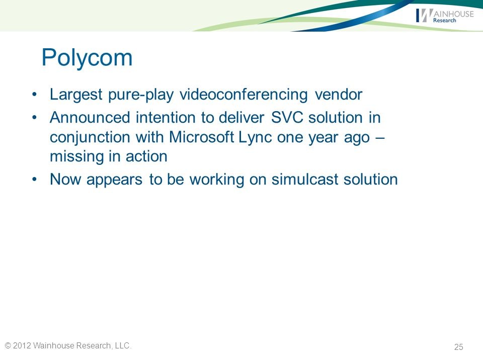 Polycom Largest pure-play videoconferencing vendor Announced intention to deliver SVC solution in conjunction with Microsoft Lync one year ago – missing in action Now appears to be working on simulcast solution 25 © 2012 Wainhouse Research, LLC.