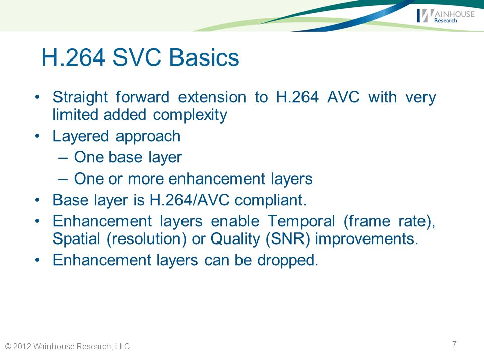 H.264 SVC Basics Straight forward extension to H.264 AVC with very limited added complexity Layered approach –One base layer –One or more enhancement layers Base layer is H.264/AVC compliant.