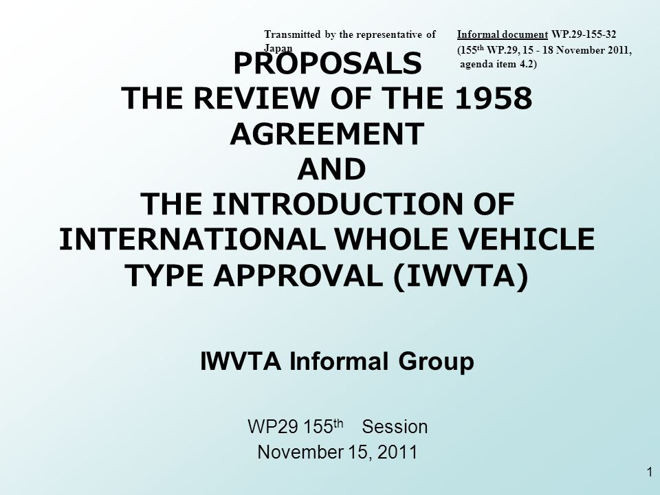 PROPOSALS THE REVIEW OF THE 1958 AGREEMENT AND THE INTRODUCTION OF INTERNATIONAL WHOLE VEHICLE TYPE APPROVAL (IWVTA) IWVTA Informal Group WP th Session November 15, Transmitted by the representative of Japan Informal document WP (155 th WP.29, November 2011, agenda item 4.2)