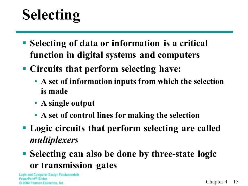 Chapter 4 15  Selecting of data or information is a critical function in digital systems and computers  Circuits that perform selecting have: A set of information inputs from which the selection is made A single output A set of control lines for making the selection  Logic circuits that perform selecting are called multiplexers  Selecting can also be done by three-state logic or transmission gates Selecting