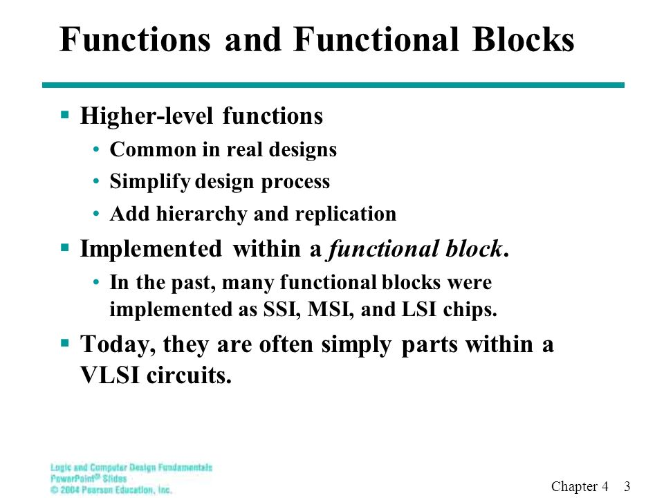 Chapter 4 3 Functions and Functional Blocks  Higher-level functions Common in real designs Simplify design process Add hierarchy and replication  Implemented within a functional block.