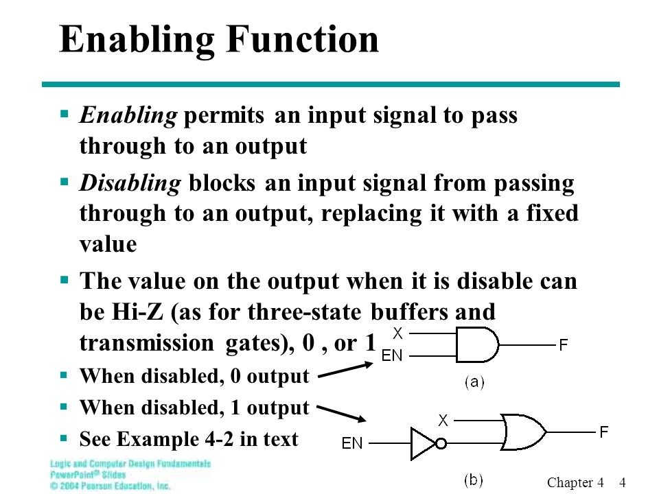 Chapter 4 4 Enabling Function  Enabling permits an input signal to pass through to an output  Disabling blocks an input signal from passing through to an output, replacing it with a fixed value  The value on the output when it is disable can be Hi-Z (as for three-state buffers and transmission gates), 0, or 1  When disabled, 0 output  When disabled, 1 output  See Example 4-2 in text