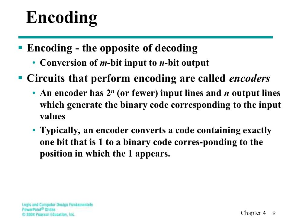 Chapter 4 9 Encoding  Encoding - the opposite of decoding Conversion of m-bit input to n-bit output  Circuits that perform encoding are called encoders An encoder has 2 n (or fewer) input lines and n output lines which generate the binary code corresponding to the input values Typically, an encoder converts a code containing exactly one bit that is 1 to a binary code corres-ponding to the position in which the 1 appears.