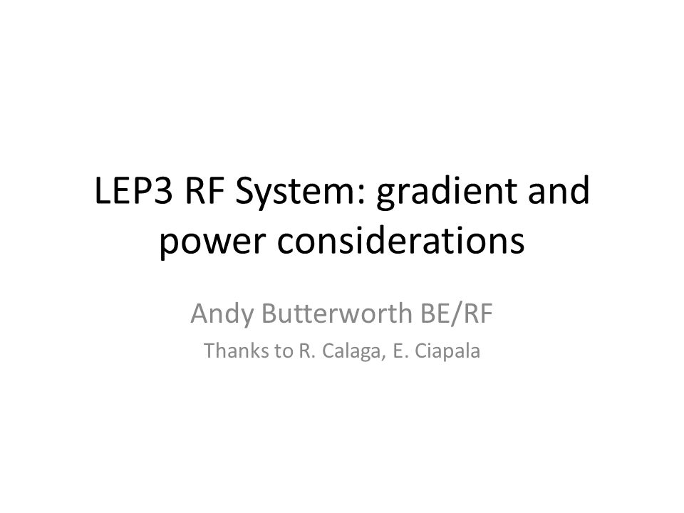 LEP3 RF System: gradient and power considerations Andy Butterworth BE/RF Thanks to R.