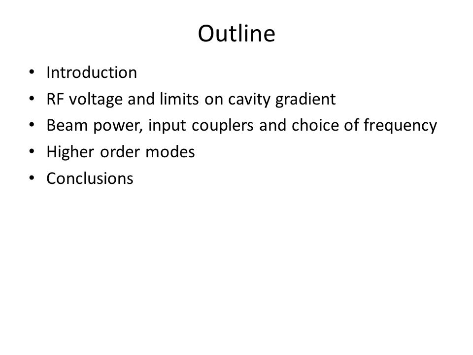 Outline Introduction RF voltage and limits on cavity gradient Beam power, input couplers and choice of frequency Higher order modes Conclusions
