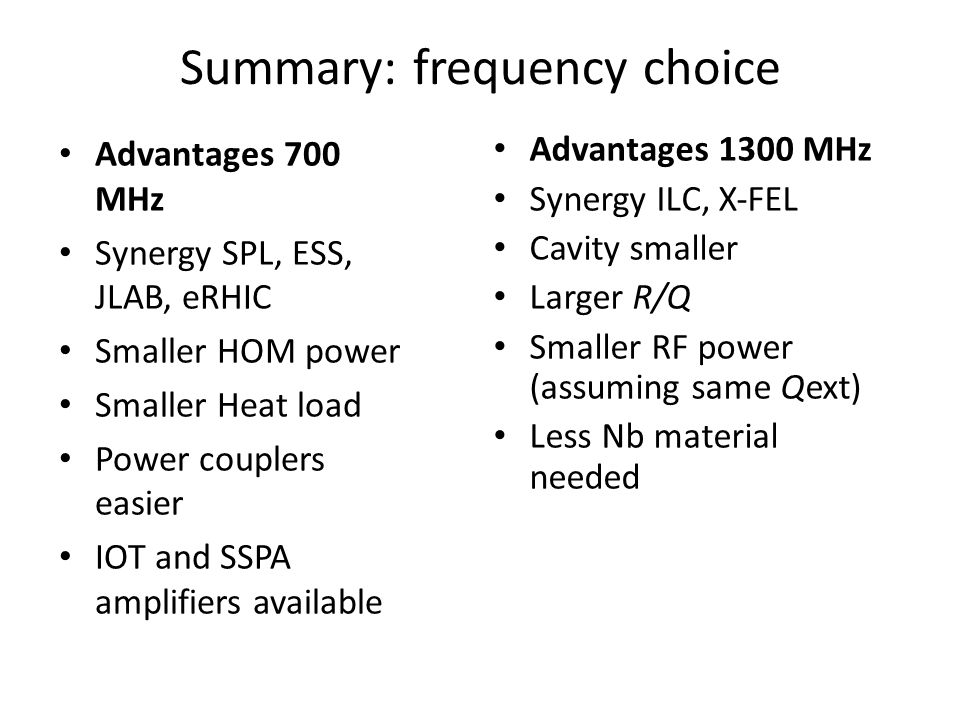 Summary: frequency choice Advantages 700 MHz Synergy SPL, ESS, JLAB, eRHIC Smaller HOM power Smaller Heat load Power couplers easier IOT and SSPA amplifiers available Advantages 1300 MHz Synergy ILC, X‐FEL Cavity smaller Larger R/Q Smaller RF power (assuming same Qext) Less Nb material needed
