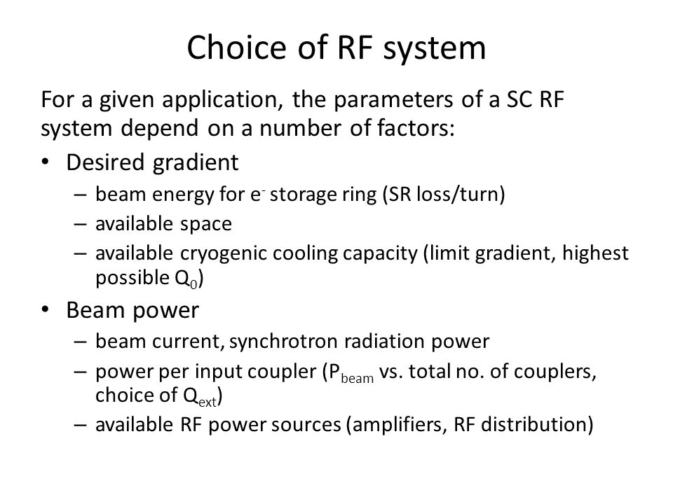 Choice of RF system For a given application, the parameters of a SC RF system depend on a number of factors: Desired gradient – beam energy for e - storage ring (SR loss/turn) – available space – available cryogenic cooling capacity (limit gradient, highest possible Q 0 ) Beam power – beam current, synchrotron radiation power – power per input coupler (P beam vs.