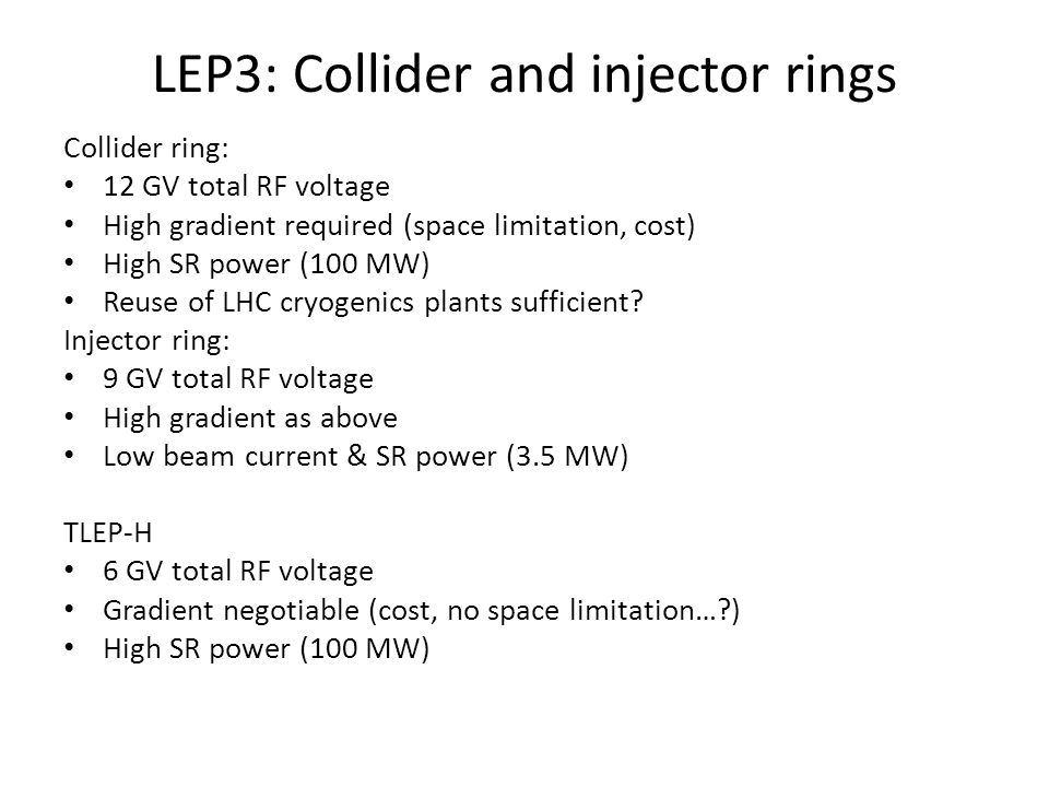 LEP3: Collider and injector rings Collider ring: 12 GV total RF voltage High gradient required (space limitation, cost) High SR power (100 MW) Reuse of LHC cryogenics plants sufficient.