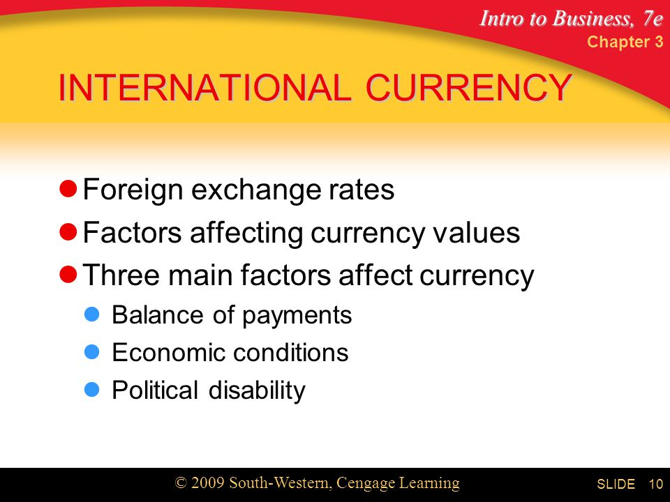 Intro to Business, 7e © 2009 South-Western, Cengage Learning SLIDE Chapter 3 10 INTERNATIONAL CURRENCY Foreign exchange rates Factors affecting currency values Three main factors affect currency Balance of payments Economic conditions Political disability