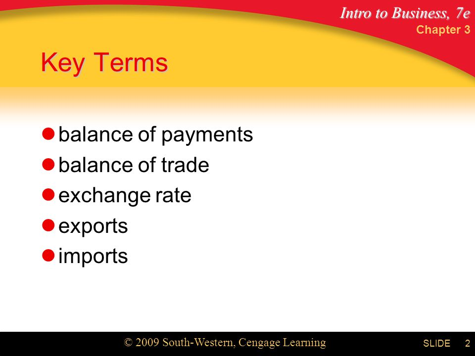 Intro to Business, 7e © 2009 South-Western, Cengage Learning SLIDE Chapter 3 2 Key Terms balance of payments balance of trade exchange rate exports imports