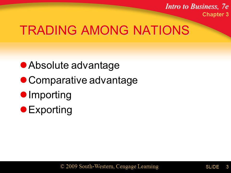 Intro to Business, 7e © 2009 South-Western, Cengage Learning SLIDE Chapter 3 3 TRADING AMONG NATIONS Absolute advantage Comparative advantage Importing Exporting