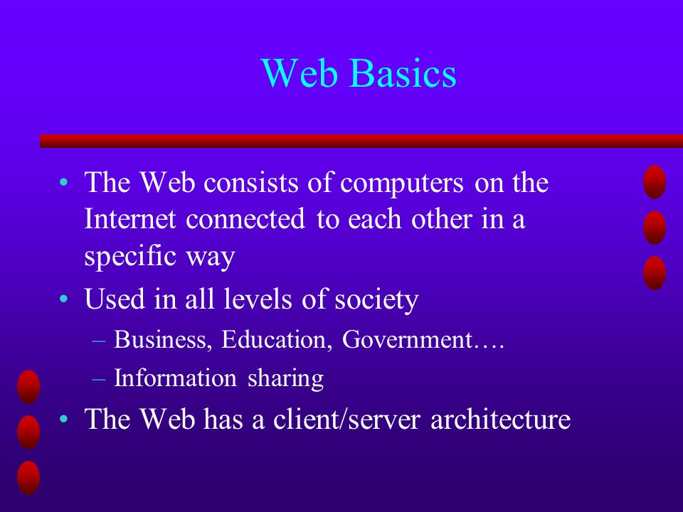 Web Basics The Web consists of computers on the Internet connected to each other in a specific way Used in all levels of society –Business, Education, Government….