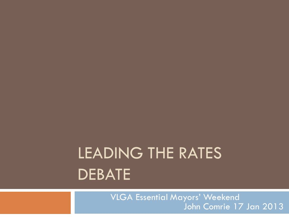 LEADING THE RATES DEBATE VLGA Essential Mayors' Weekend John Comrie 17 Jan 2013