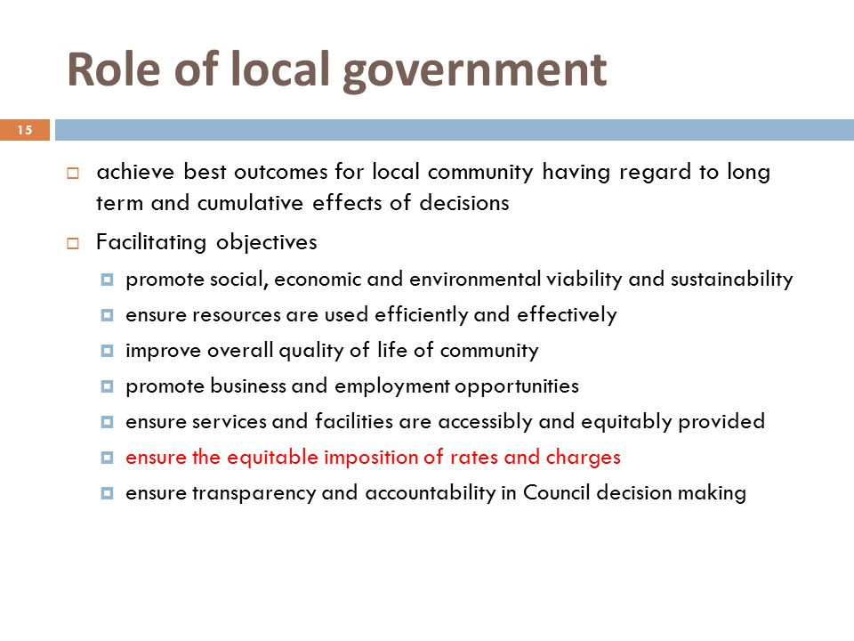 Role of local government 15  achieve best outcomes for local community having regard to long term and cumulative effects of decisions  Facilitating objectives  promote social, economic and environmental viability and sustainability  ensure resources are used efficiently and effectively  improve overall quality of life of community  promote business and employment opportunities  ensure services and facilities are accessibly and equitably provided  ensure the equitable imposition of rates and charges  ensure transparency and accountability in Council decision making