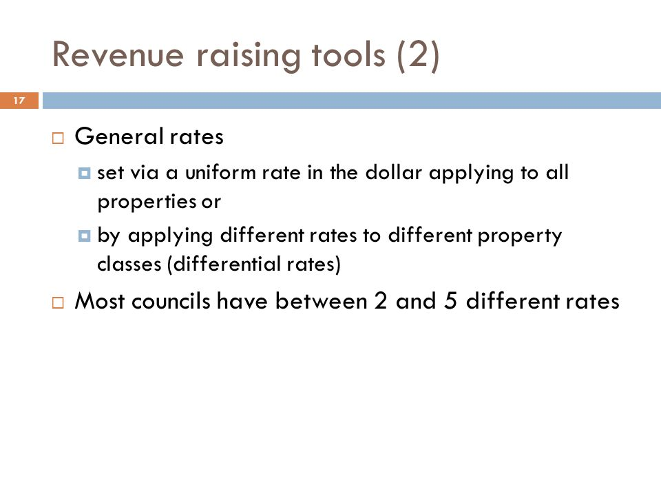 Revenue raising tools (2) 17  General rates  set via a uniform rate in the dollar applying to all properties or  by applying different rates to different property classes (differential rates)  Most councils have between 2 and 5 different rates