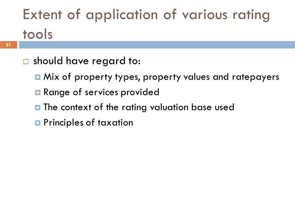 Extent of application of various rating tools 21  should have regard to:  Mix of property types, property values and ratepayers  Range of services provided  The context of the rating valuation base used  Principles of taxation