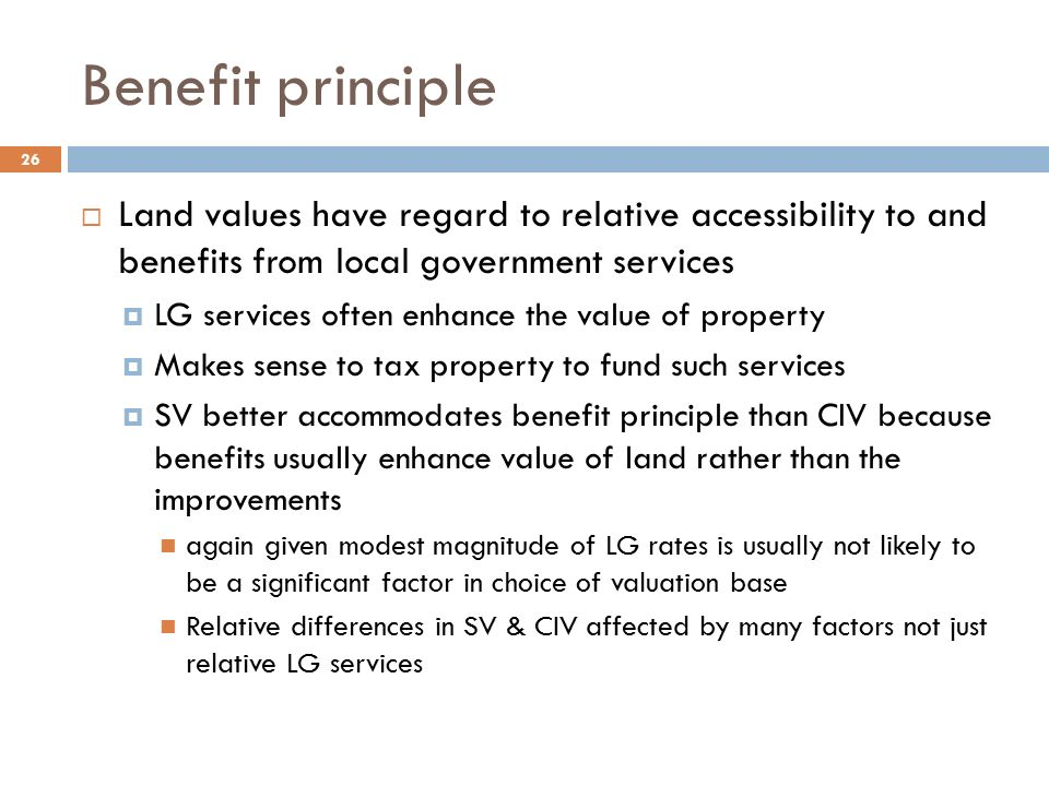 Benefit principle  Land values have regard to relative accessibility to and benefits from local government services  LG services often enhance the value of property  Makes sense to tax property to fund such services  SV better accommodates benefit principle than CIV because benefits usually enhance value of land rather than the improvements again given modest magnitude of LG rates is usually not likely to be a significant factor in choice of valuation base Relative differences in SV & CIV affected by many factors not just relative LG services 26
