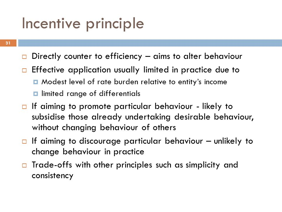 Incentive principle 31  Directly counter to efficiency – aims to alter behaviour  Effective application usually limited in practice due to  Modest level of rate burden relative to entity's income  limited range of differentials  If aiming to promote particular behaviour - likely to subsidise those already undertaking desirable behaviour, without changing behaviour of others  If aiming to discourage particular behaviour – unlikely to change behaviour in practice  Trade-offs with other principles such as simplicity and consistency