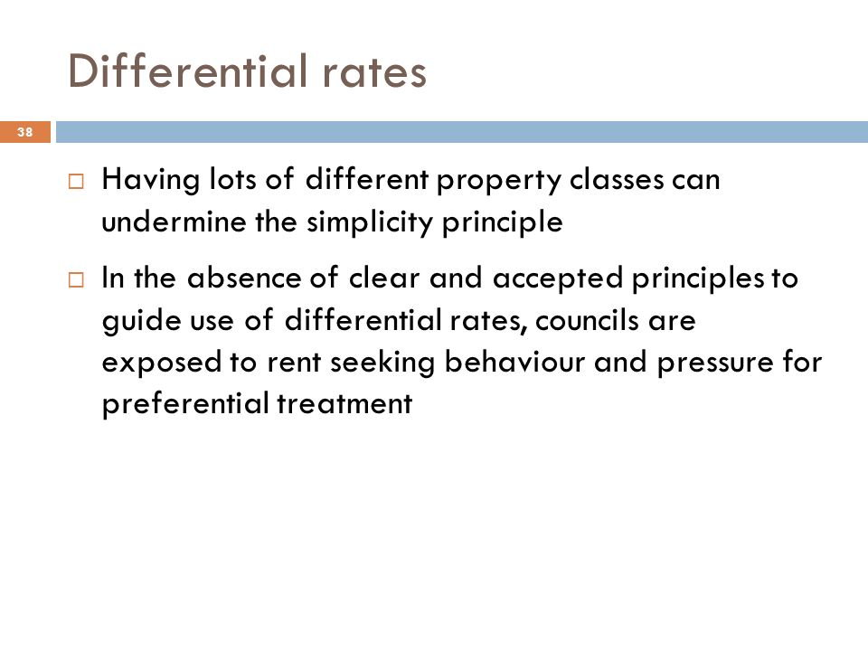 Differential rates  Having lots of different property classes can undermine the simplicity principle  In the absence of clear and accepted principles to guide use of differential rates, councils are exposed to rent seeking behaviour and pressure for preferential treatment 38