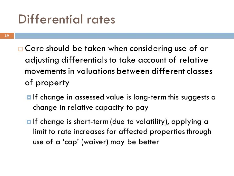 Differential rates  Care should be taken when considering use of or adjusting differentials to take account of relative movements in valuations between different classes of property  If change in assessed value is long-term this suggests a change in relative capacity to pay  If change is short-term (due to volatility), applying a limit to rate increases for affected properties through use of a 'cap' (waiver) may be better 39