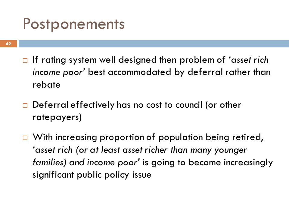 Postponements  If rating system well designed then problem of 'asset rich income poor' best accommodated by deferral rather than rebate  Deferral effectively has no cost to council (or other ratepayers)  With increasing proportion of population being retired, 'asset rich (or at least asset richer than many younger families) and income poor' is going to become increasingly significant public policy issue 42