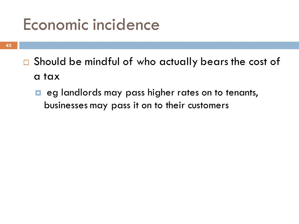 Economic incidence 43  Should be mindful of who actually bears the cost of a tax  eg landlords may pass higher rates on to tenants, businesses may pass it on to their customers