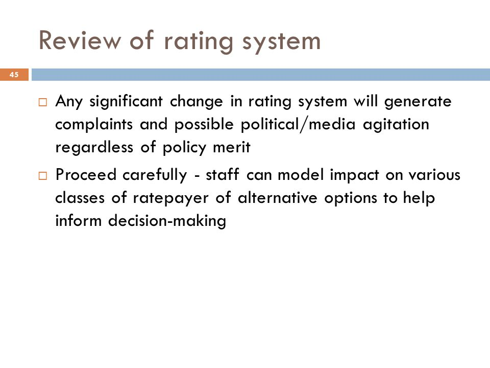 Review of rating system  Any significant change in rating system will generate complaints and possible political/media agitation regardless of policy merit  Proceed carefully - staff can model impact on various classes of ratepayer of alternative options to help inform decision-making 45