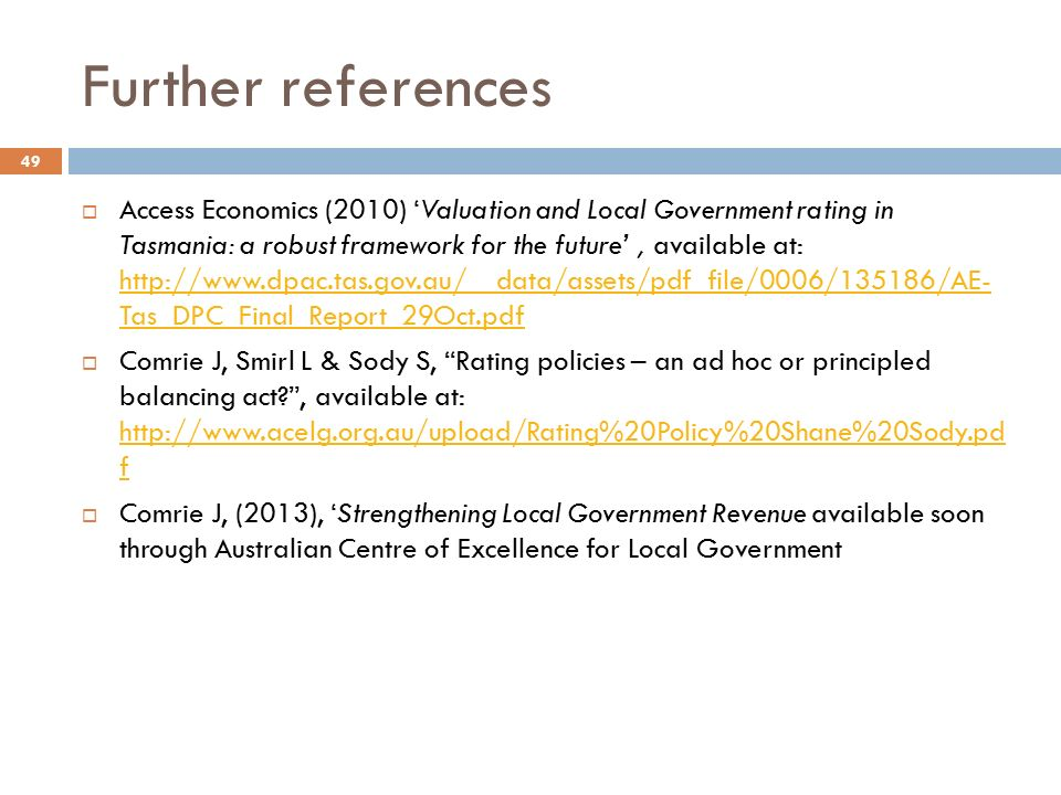 Further references  Access Economics (2010) 'Valuation and Local Government rating in Tasmania: a robust framework for the future', available at:   Tas_DPC_Final_Report_29Oct.pdf   Tas_DPC_Final_Report_29Oct.pdf  Comrie J, Smirl L & Sody S, Rating policies – an ad hoc or principled balancing act , available at:   f   f  Comrie J, (2013), 'Strengthening Local Government Revenue available soon through Australian Centre of Excellence for Local Government 49