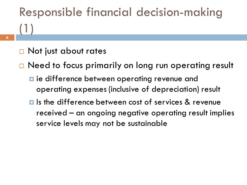Responsible financial decision-making (1) 6  Not just about rates  Need to focus primarily on long run operating result  ie difference between operating revenue and operating expenses (inclusive of depreciation) result  Is the difference between cost of services & revenue received – an ongoing negative operating result implies service levels may not be sustainable