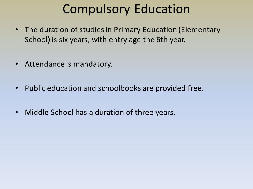 Compulsory Education The duration of studies in Primary Education (Elementary School) is six years, with entry age the 6th year.