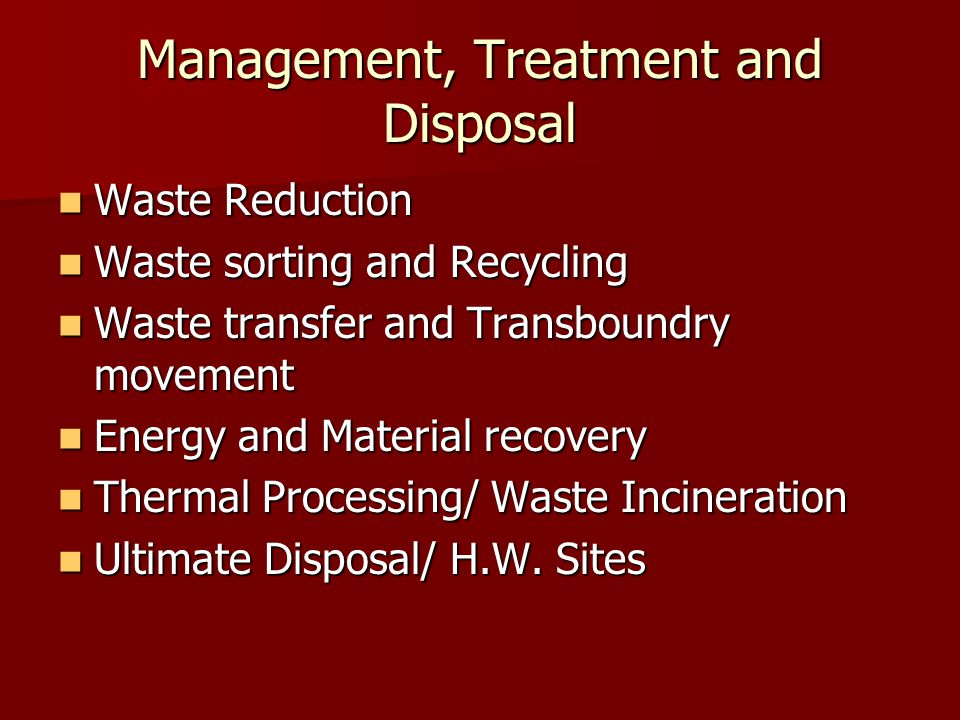 Management, Treatment and Disposal Waste Reduction Waste Reduction Waste sorting and Recycling Waste sorting and Recycling Waste transfer and Transboundry movement Waste transfer and Transboundry movement Energy and Material recovery Energy and Material recovery Thermal Processing/ Waste Incineration Thermal Processing/ Waste Incineration Ultimate Disposal/ H.W.