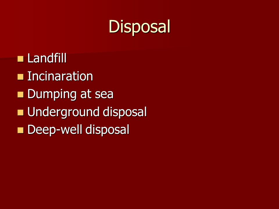 Disposal Landfill Landfill Incinaration Incinaration Dumping at sea Dumping at sea Underground disposal Underground disposal Deep-well disposal Deep-well disposal