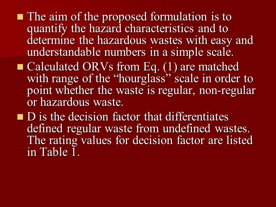 The aim of the proposed formulation is to quantify the hazard characteristics and to determine the hazardous wastes with easy and understandable numbers in a simple scale.