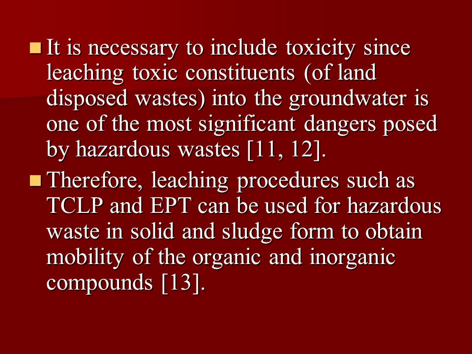 It is necessary to include toxicity since leaching toxic constituents (of land disposed wastes) into the groundwater is one of the most significant dangers posed by hazardous wastes [11, 12].