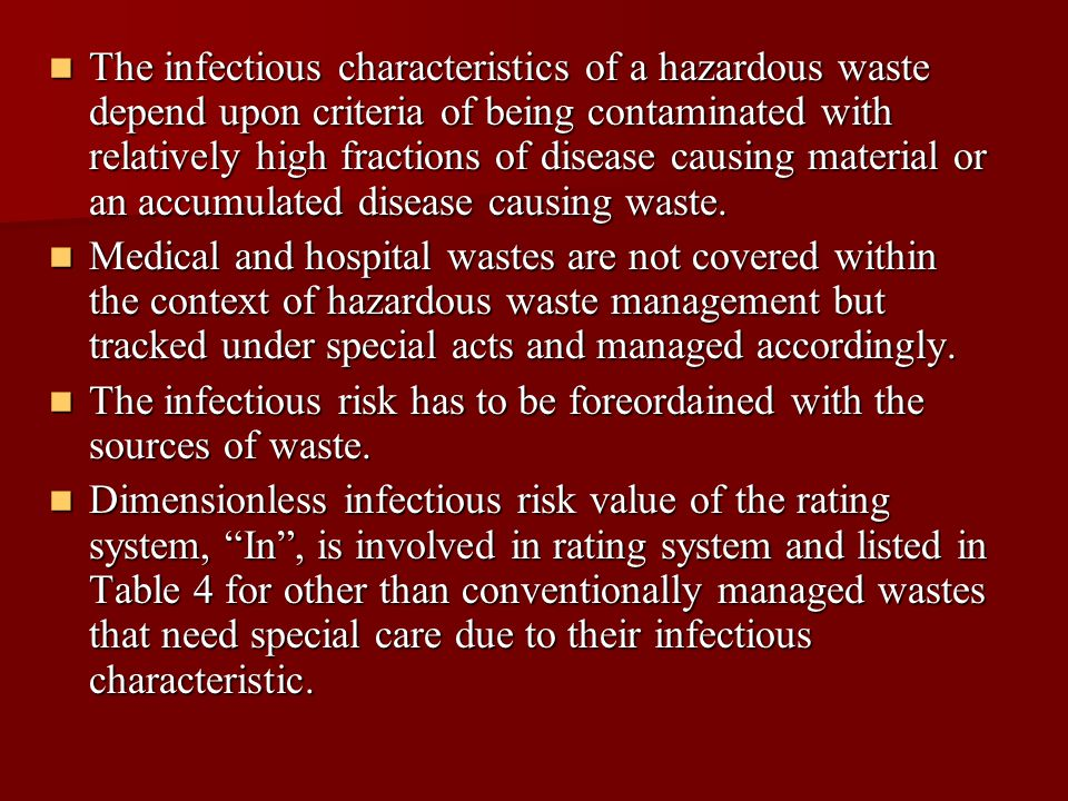 The infectious characteristics of a hazardous waste depend upon criteria of being contaminated with relatively high fractions of disease causing material or an accumulated disease causing waste.