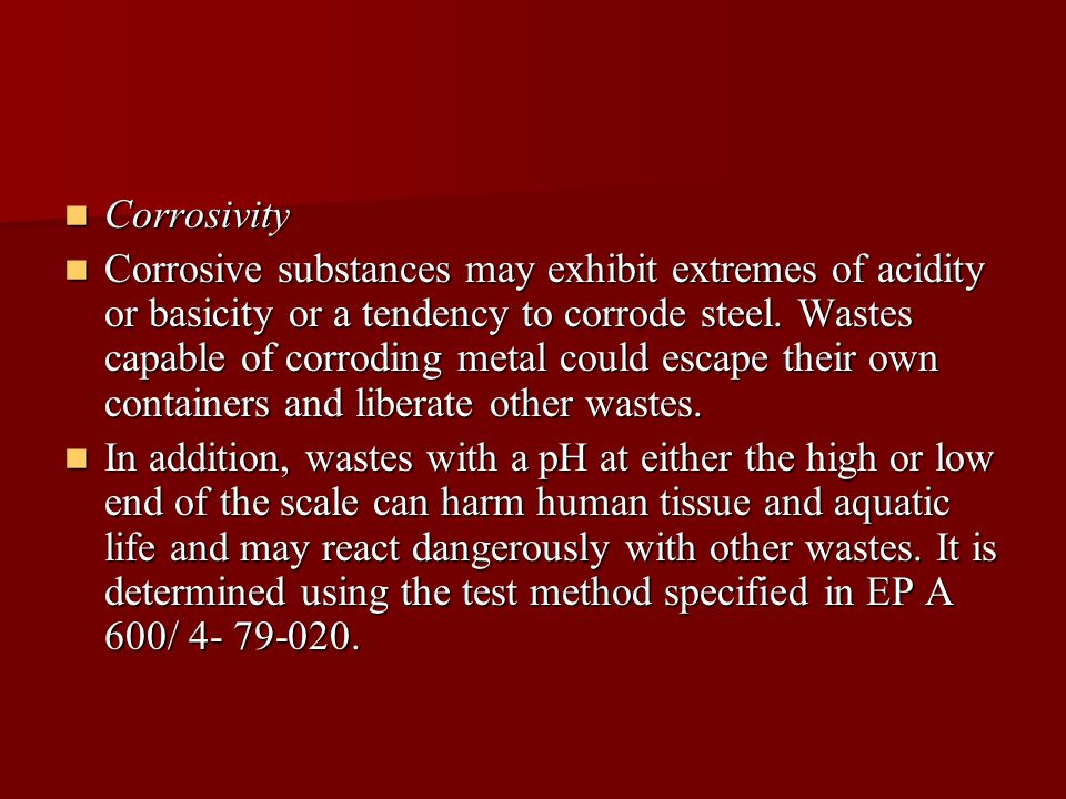 Corrosivity Corrosivity Corrosive substances may exhibit extremes of acidity or basicity or a tendency to corrode steel.