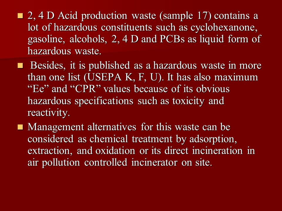 2, 4 D Acid production waste (sample 17) contains a lot of hazardous constituents such as cyclohexanone, gasoline, alcohols, 2, 4 D and PCBs as liquid form of hazardous waste.