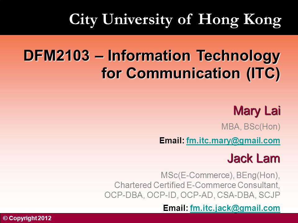 Mary Lai MBA, BSc(Hon)   Jack Lam MSc(E-Commerce), BEng(Hon), Chartered Certified E-Commerce Consultant, OCP-DBA, OCP-ID, OCP-AD, CSA-DBA, SCJP   DFM2103 – Information Technology for Communication (ITC) © Copyright 2012 City University of Hong Kong