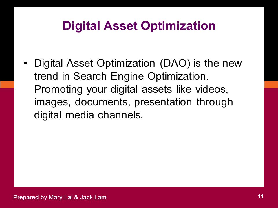 Digital Asset Optimization 11 Prepared by Mary Lai & Jack Lam Digital Asset Optimization (DAO) is the new trend in Search Engine Optimization.