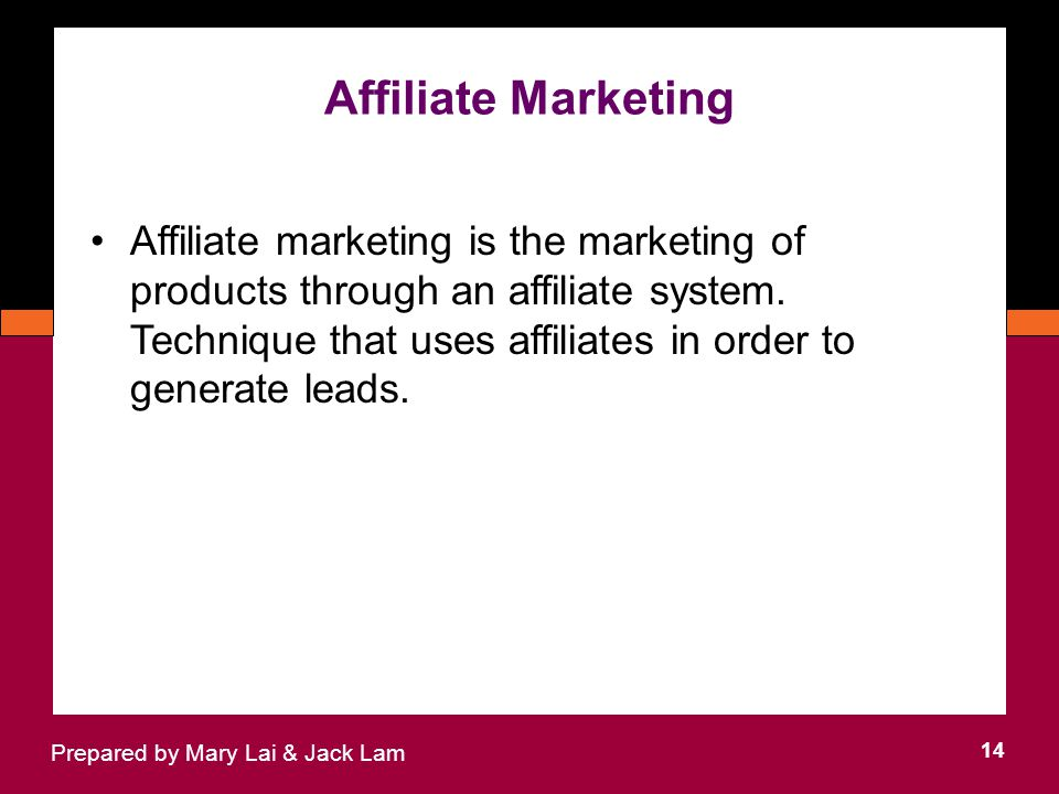 Affiliate Marketing 14 Prepared by Mary Lai & Jack Lam Affiliate marketing is the marketing of products through an affiliate system.