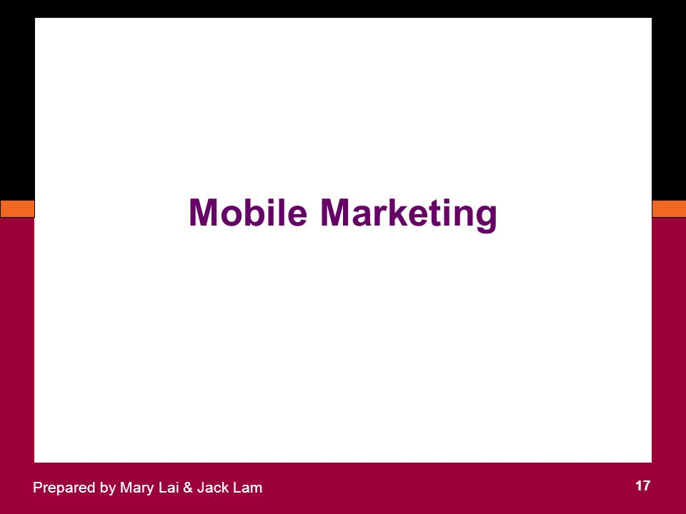 Mobile Marketing 17 Prepared by Mary Lai & Jack Lam