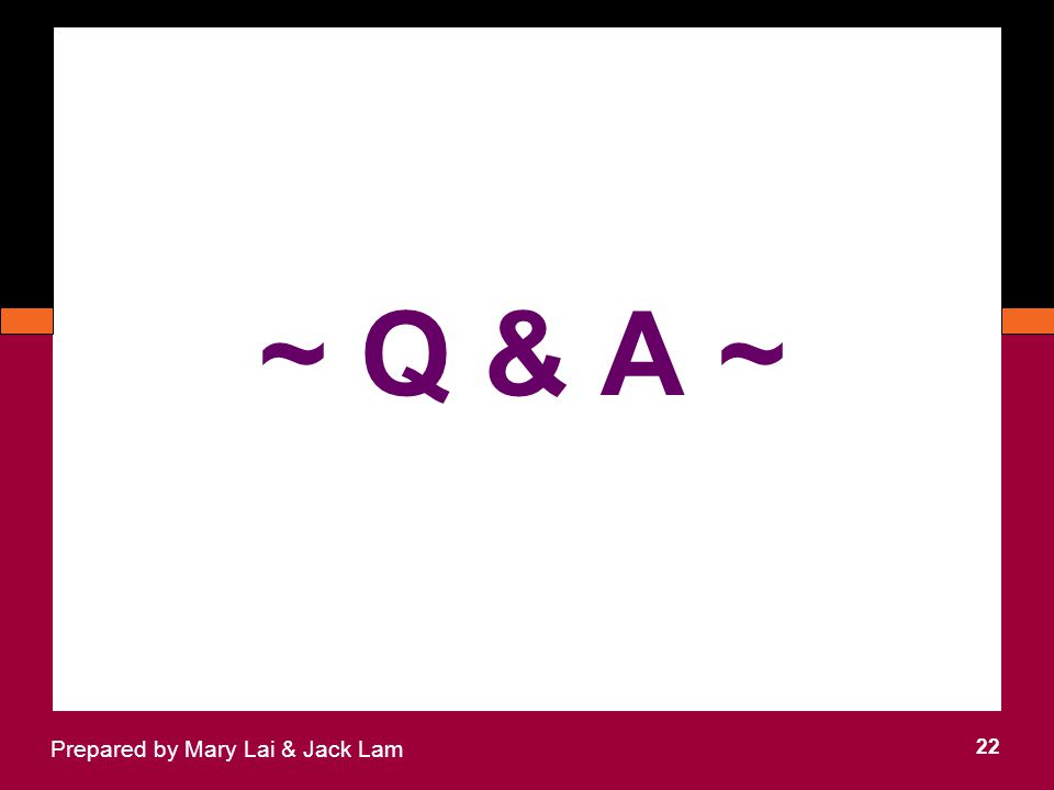 22 Prepared by Mary Lai & Jack Lam ~ Q & A ~